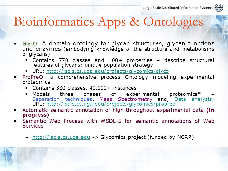 Bioinformatics Apps & Ontologies GlycOGlycO: A domain ontology for glycan structures, glycan functions and enzymes (embodying knowledge of the structure and metabolisms of glycans)  Contains 770 classes and 100+ properties – describe structural features of glycans; unique population strategy  URL: http://lsdis.cs.uga.edu/projects/glycomics/glycohttp://lsdis.cs.uga.edu/projects/glycomics/glyco ProPreOProPreO: a comprehensive process Ontology modeling experimental proteomics  Contains 330 classes, 40,000+ instances  Models three phases of experimental proteomics* – Separation techniques, Mass Spectrometry and, Data analysis; URL: http://lsdis.cs.uga.edu/projects/glycomics/propreohttp://lsdis.cs.uga.edu/projects/glycomics/propreo Automatic semantic annotation of high throughput experimental dataAutomatic semantic annotation of high throughput experimental data (in progress) Semantic Web Process with WSDL-S for semantic annotations of Web ServicesSemantic Web Process with WSDL-S for semantic annotations of Web Services –http://lsdis.cs.uga.edu -> Glycomics project (funded by NCRR)http://lsdis.cs.uga.edu