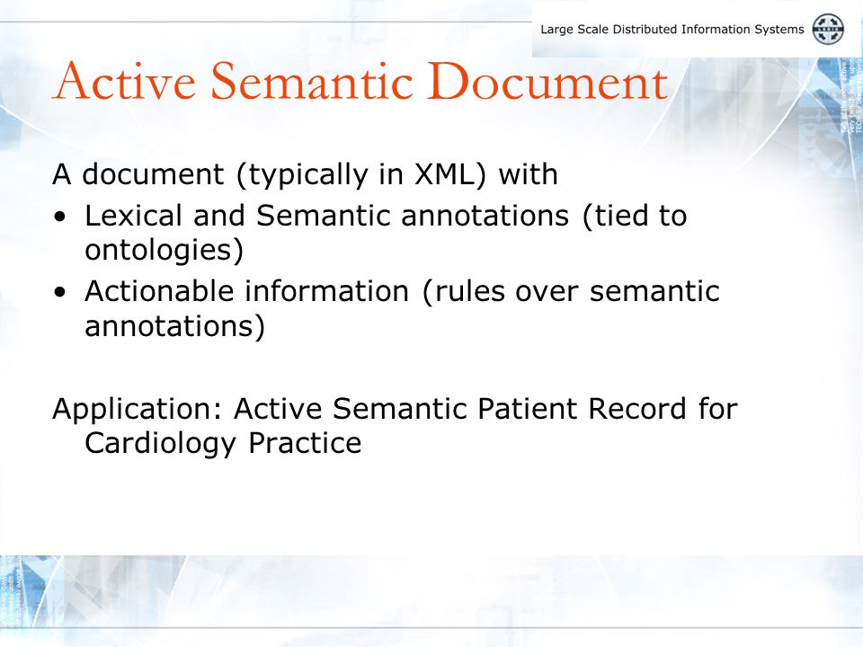 Active Semantic Document A document (typically in XML) with Lexical and Semantic annotations (tied to ontologies) Actionable information (rules over semantic annotations) Application: Active Semantic Patient Record for Cardiology Practice