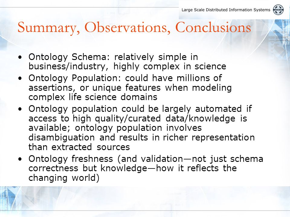 Summary, Observations, Conclusions Ontology Schema: relatively simple in business/industry, highly complex in science Ontology Population: could have millions of assertions, or unique features when modeling complex life science domains Ontology population could be largely automated if access to high quality/curated data/knowledge is available; ontology population involves disambiguation and results in richer representation than extracted sources Ontology freshness (and validation—not just schema correctness but knowledge—how it reflects the changing world)