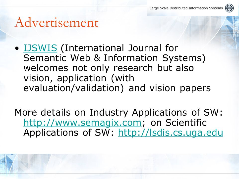 Advertisement IJSWIS (International Journal for Semantic Web & Information Systems) welcomes not only research but also vision, application (with evaluation/validation) and vision papersIJSWIS More details on Industry Applications of SW: http://www.semagix.com; on Scientific Applications of SW: http://lsdis.cs.uga.edu http://www.semagix.comhttp://lsdis.cs.uga.edu