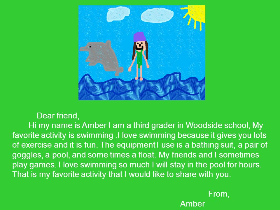 Dear friend, Hi my name is Amber I am a third grader in Woodside school, My favorite activity is swimming.I love swimming because it gives you lots of exercise and it is fun.