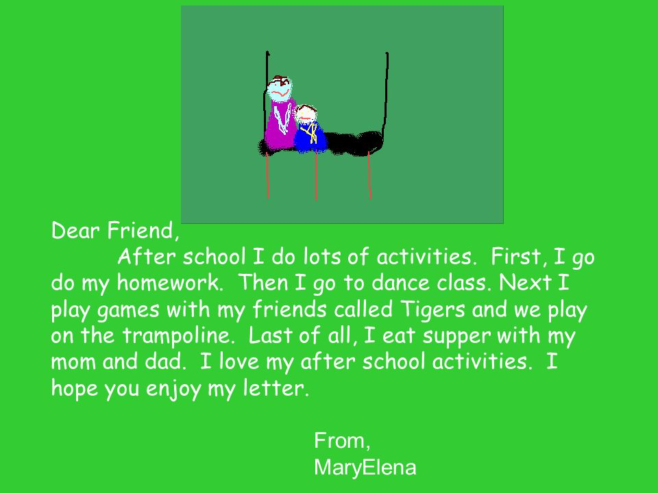 Dear Friend, After school I do lots of activities. First, I go do my homework. Then I go to dance class. Next I play games with my friends called Tige