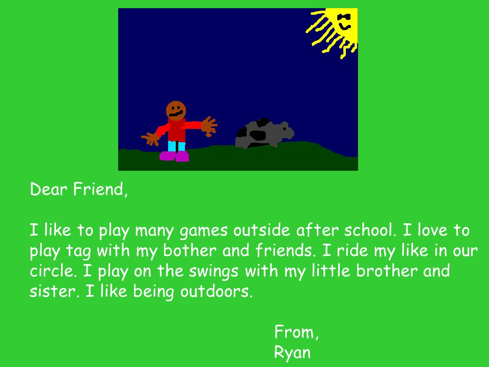 Dear Friend, I like to play many games outside after school. I love to play tag with my bother and friends. I ride my like in our circle. I play on th