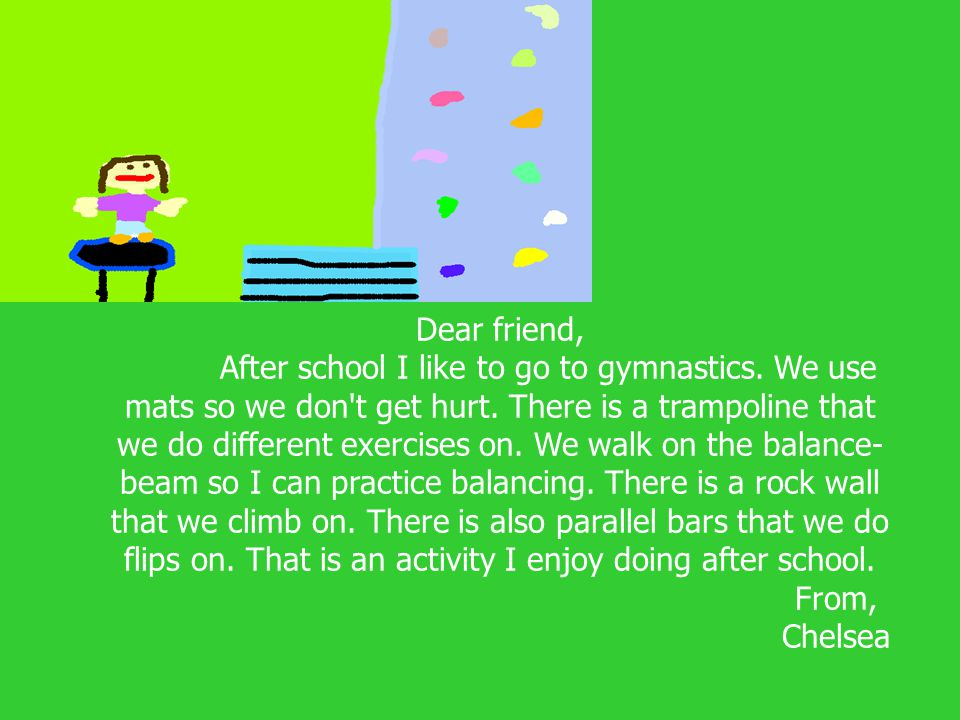 Dear friend, After school I like to go to gymnastics. We use mats so we don't get hurt. There is a trampoline that we do different exercises on. We wa