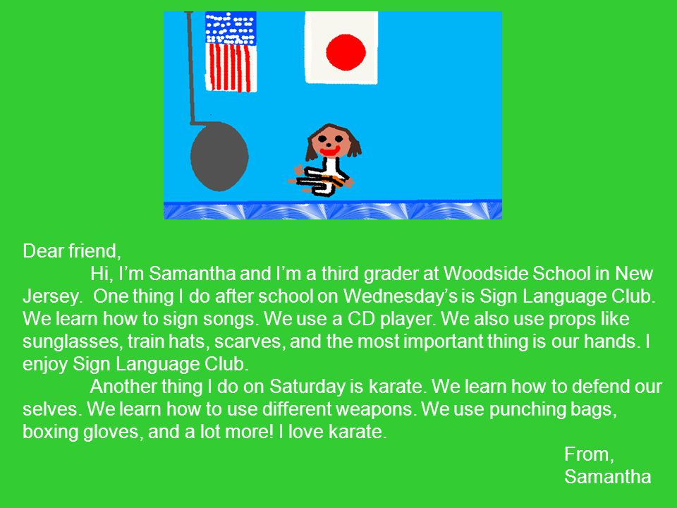 Dear friend, Hi, I'm Samantha and I'm a third grader at Woodside School in New Jersey.