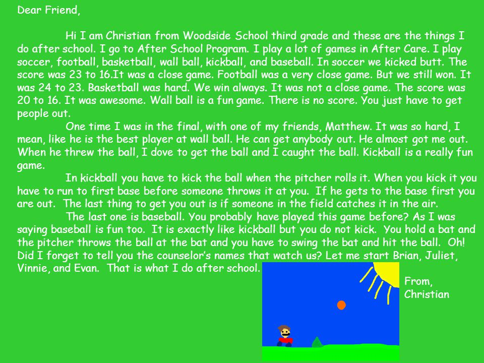 Dear Friend, Hi I am Christian from Woodside School third grade and these are the things I do after school. I go to After School Program. I play a lot