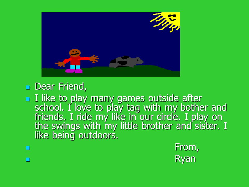 Dear Friend, Dear Friend, I like to play many games outside after school. I love to play tag with my bother and friends. I ride my like in our circle.