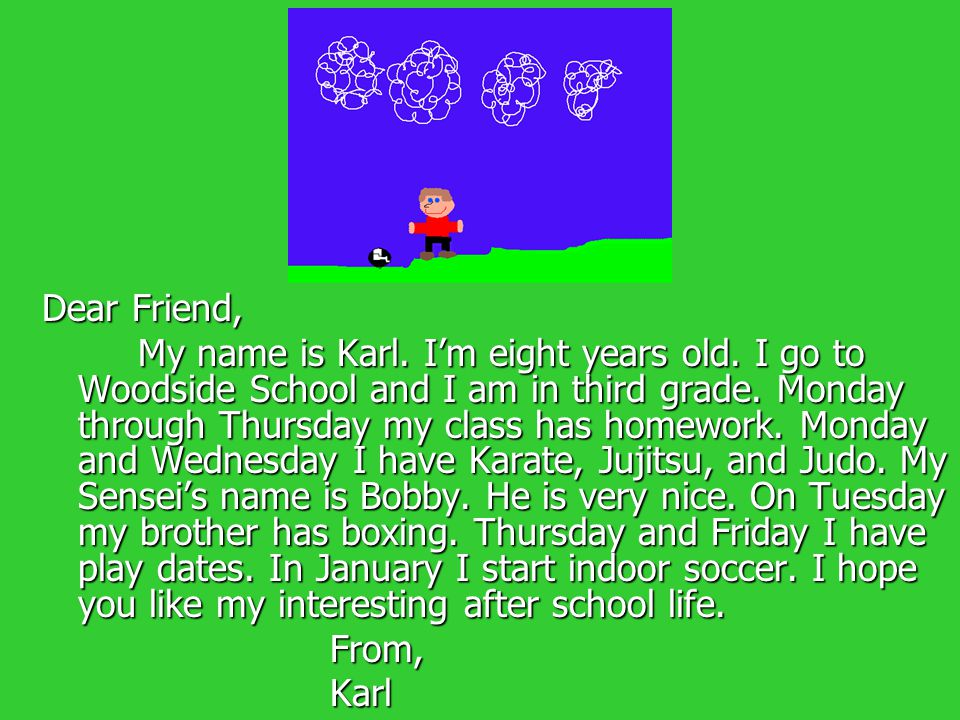 Dear Friend, My name is Karl. I'm eight years old. I go to Woodside School and I am in third grade. Monday through Thursday my class has homework. Mon