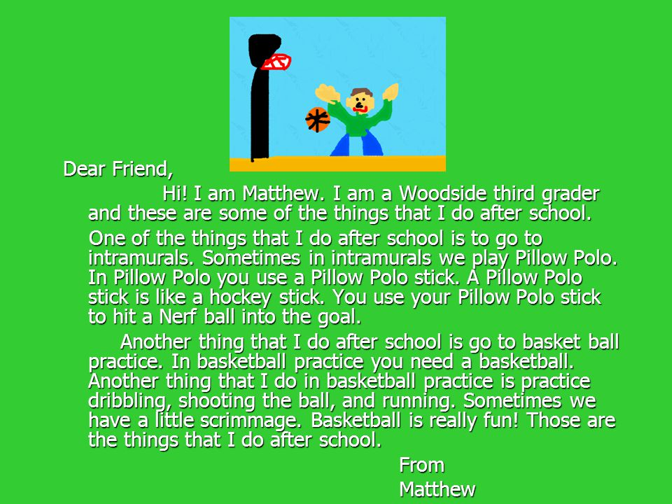 Dear Friend, Hi! I am Matthew. I am a Woodside third grader and these are some of the things that I do after school. Hi! I am Matthew. I am a Woodside