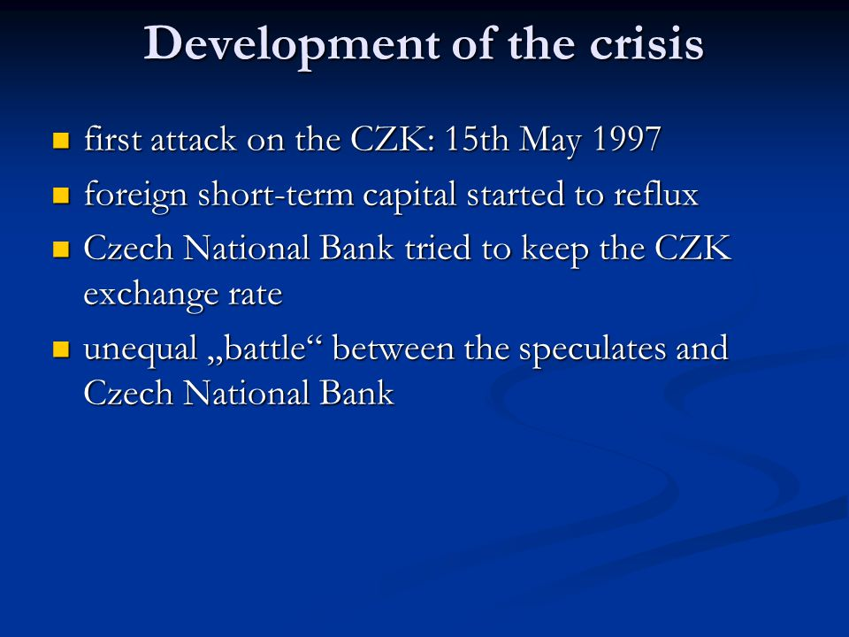 """Development of the crisis wrong prediction of macroeconomic aggregates for 1997 wrong prediction of macroeconomic aggregates for 1997 April 1997 – state budget deficit (the new phenomenon) April 1997 – state budget deficit (the new phenomenon) first """"parcel of economic measures – cut of SB expenditures by cca 25 billion CZK (cca 5% of total expenditures) first """"parcel of economic measures – cut of SB expenditures by cca 25 billion CZK (cca 5% of total expenditures) inner conflicts in the minority government – political destabilization inner conflicts in the minority government – political destabilization beginning monetary crisis in Southeast Asia beginning monetary crisis in Southeast Asia"""