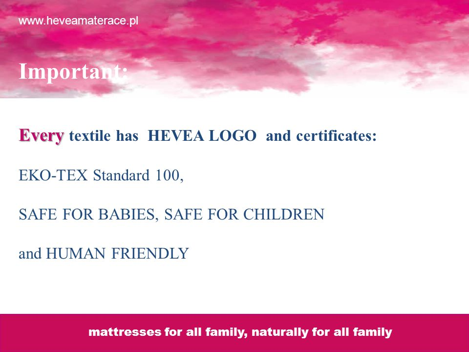 Important: Every Every textile has HEVEA LOGO and certificates: EKO-TEX Standard 100, SAFE FOR BABIES, SAFE FOR CHILDREN and HUMAN FRIENDLY www.heveamaterace.pl mattresses for all family, naturally for all family