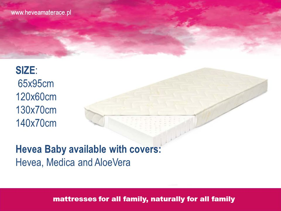 SIZE : 65x95cm 120x60cm 130x70cm 140x70cm Hevea Baby available with covers: Hevea, Medica and AloeVera www.heveamaterace.pl mattresses for all family, naturally for all family