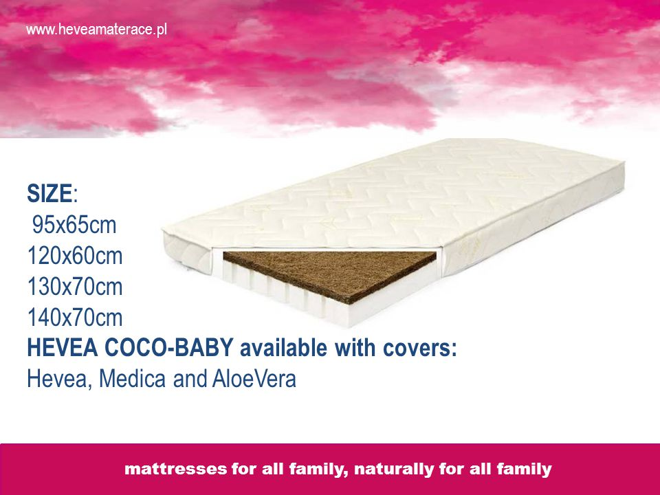 SIZE : 95x65cm 120x60cm 130x70cm 140x70cm HEVEA COCO-BABY available with covers: Hevea, Medica and AloeVera www.heveamaterace.pl mattresses for all family, naturally for all familly mattresses for all family, naturally for all family