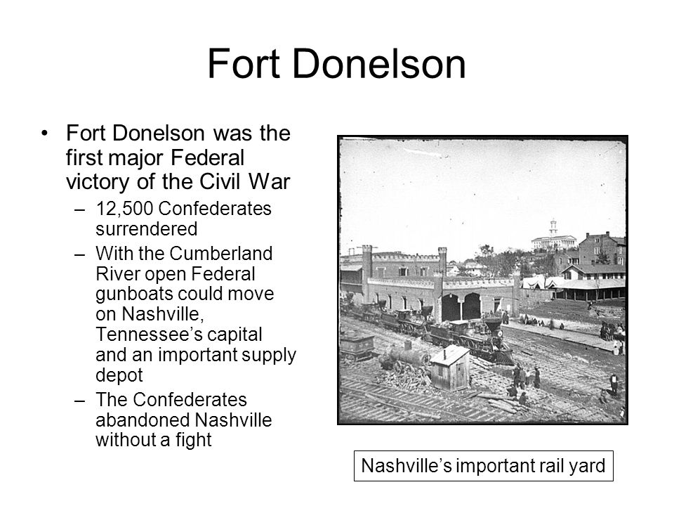 Fort Donelson Fort Donelson was the first major Federal victory of the Civil War –12,500 Confederates surrendered –With the Cumberland River open Federal gunboats could move on Nashville, Tennessee's capital and an important supply depot –The Confederates abandoned Nashville without a fight Nashville's important rail yard