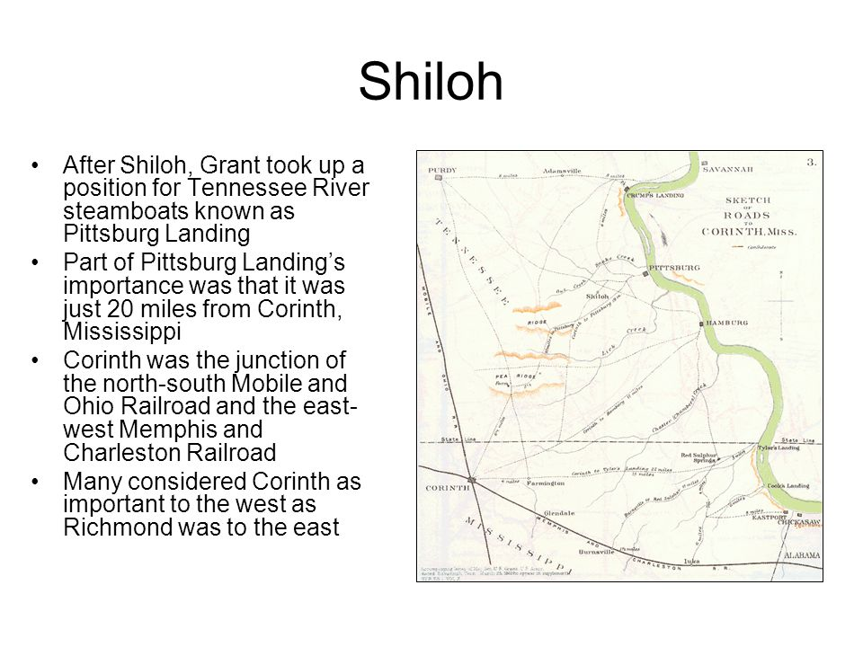 Shiloh After Shiloh, Grant took up a position for Tennessee River steamboats known as Pittsburg Landing Part of Pittsburg Landing's importance was that it was just 20 miles from Corinth, Mississippi Corinth was the junction of the north-south Mobile and Ohio Railroad and the east- west Memphis and Charleston Railroad Many considered Corinth as important to the west as Richmond was to the east