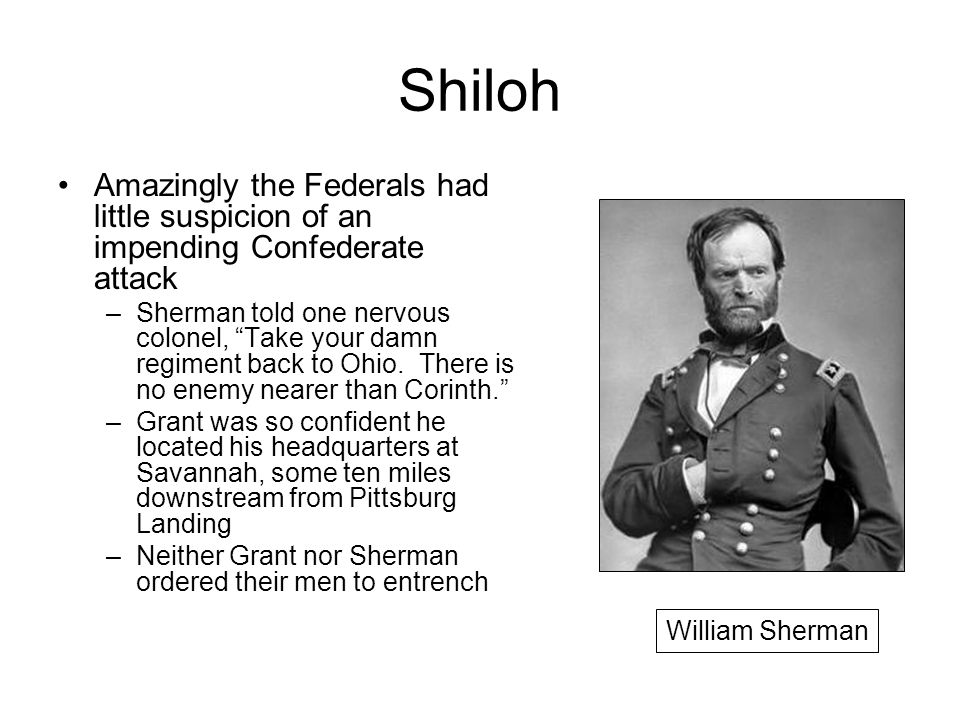 Shiloh Amazingly the Federals had little suspicion of an impending Confederate attack –Sherman told one nervous colonel, Take your damn regiment back to Ohio.