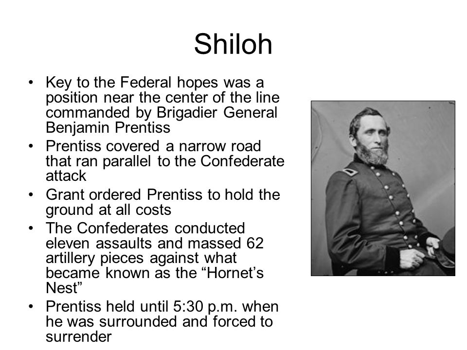 Shiloh Key to the Federal hopes was a position near the center of the line commanded by Brigadier General Benjamin Prentiss Prentiss covered a narrow road that ran parallel to the Confederate attack Grant ordered Prentiss to hold the ground at all costs The Confederates conducted eleven assaults and massed 62 artillery pieces against what became known as the Hornet's Nest Prentiss held until 5:30 p.m.