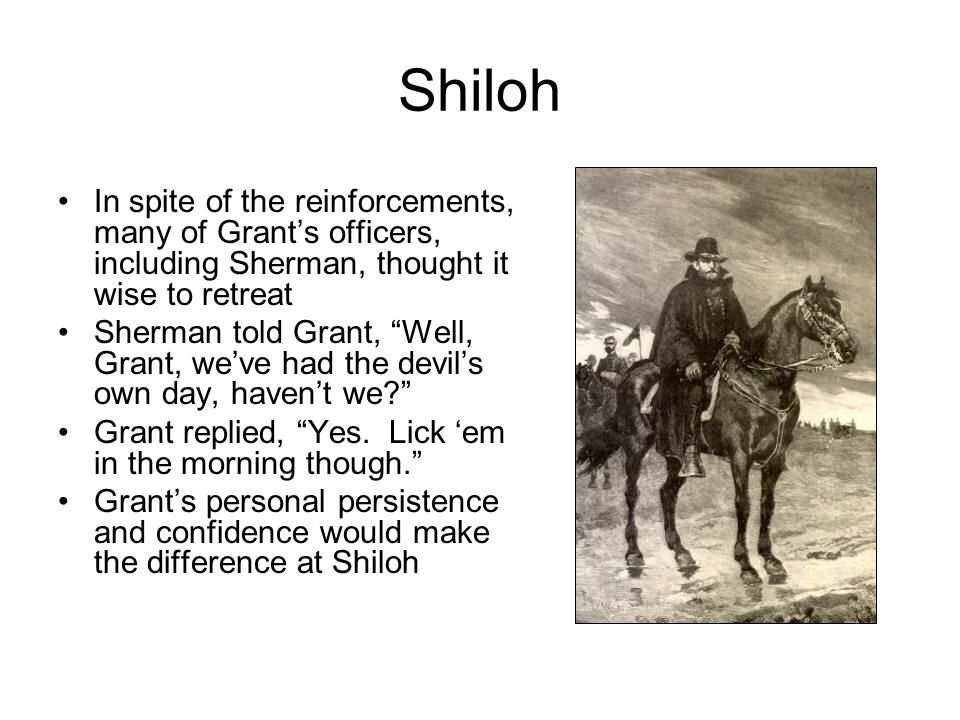 Shiloh In spite of the reinforcements, many of Grant's officers, including Sherman, thought it wise to retreat Sherman told Grant, Well, Grant, we've had the devil's own day, haven't we Grant replied, Yes.