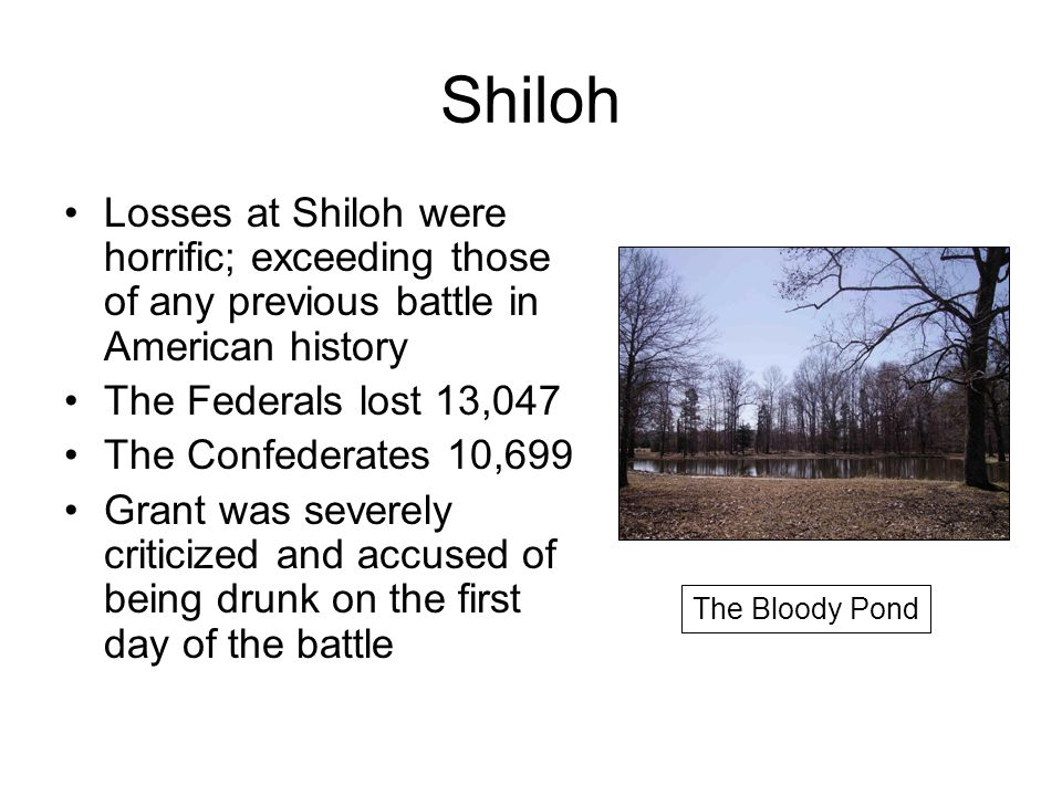 Shiloh Losses at Shiloh were horrific; exceeding those of any previous battle in American history The Federals lost 13,047 The Confederates 10,699 Grant was severely criticized and accused of being drunk on the first day of the battle The Bloody Pond