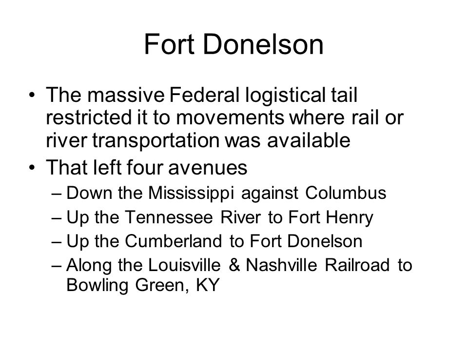 Fort Donelson The massive Federal logistical tail restricted it to movements where rail or river transportation was available That left four avenues –Down the Mississippi against Columbus –Up the Tennessee River to Fort Henry –Up the Cumberland to Fort Donelson –Along the Louisville & Nashville Railroad to Bowling Green, KY