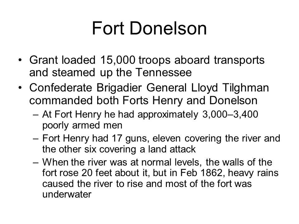 Fort Donelson On Feb 6, Grant landed a few miles below Fort Henry while Foote's gunboats steamed upriver to shell the fort Tilghman realized he did not have a chance and withdrew much of his force to Fort Donelson before the battle After just 75 minutes of shelling Tilghman surrendered THE UNION GUN-BOATS ADVANCING UP THE TENNESSEE RIVER TO THE ATTACK ON FORT HENRY