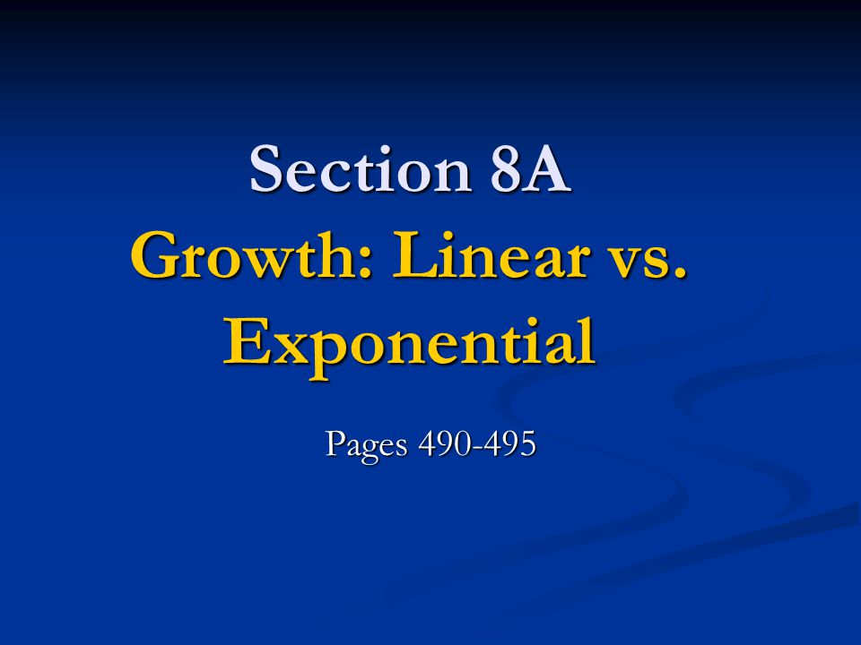 Section 8A Growth: Linear vs. Exponential Pages 490-495