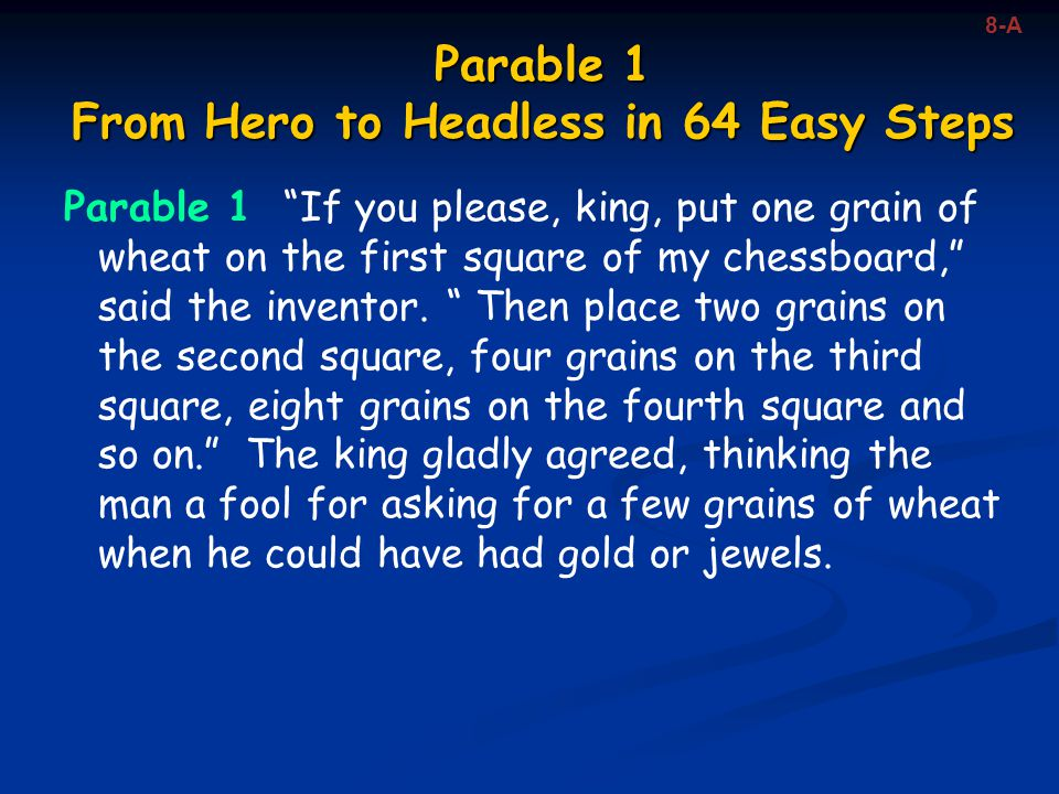 """Parable 1 From Hero to Headless in 64 Easy Steps Parable 1 """"If you please, king, put one grain of wheat on the first square of my chessboard,"""" said th"""