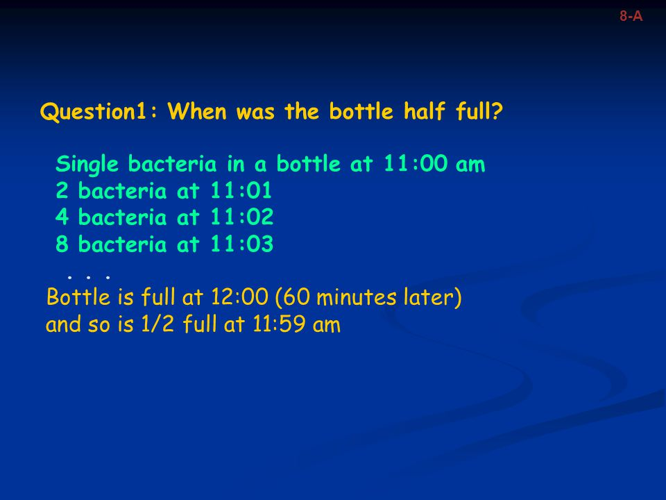 8-A Single bacteria in a bottle at 11:00 am 2 bacteria at 11:01 4 bacteria at 11:02 8 bacteria at 11:03... Bottle is full at 12:00 (60 minutes later)