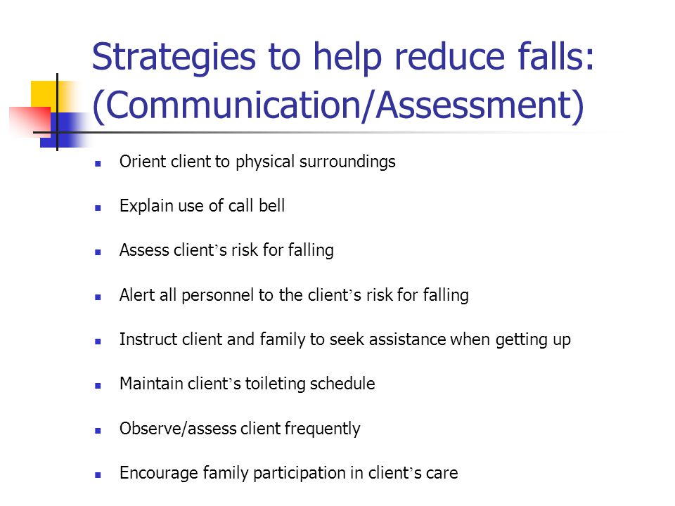 Strategies to help reduce falls: (Communication/Assessment) Orient client to physical surroundings Explain use of call bell Assess client ' s risk for falling Alert all personnel to the client ' s risk for falling Instruct client and family to seek assistance when getting up Maintain client ' s toileting schedule Observe/assess client frequently Encourage family participation in client ' s care