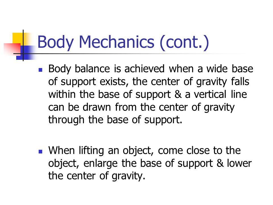 Body Mechanics (cont.) Body balance is achieved when a wide base of support exists, the center of gravity falls within the base of support & a vertical line can be drawn from the center of gravity through the base of support.