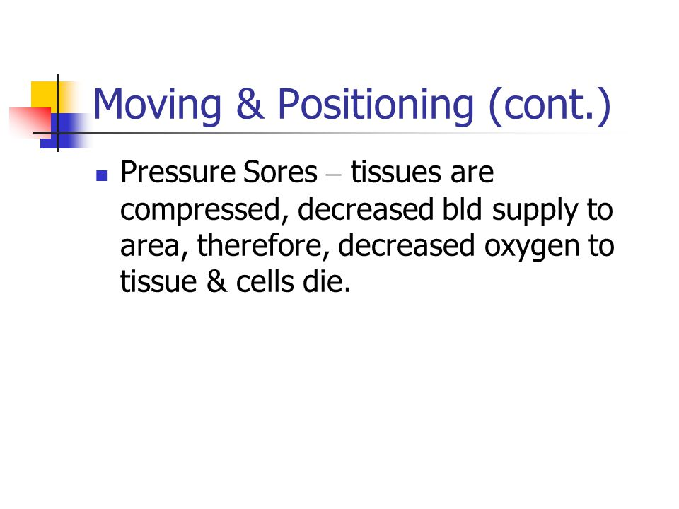 Moving & Positioning (cont.) Pressure Sores – tissues are compressed, decreased bld supply to area, therefore, decreased oxygen to tissue & cells die.