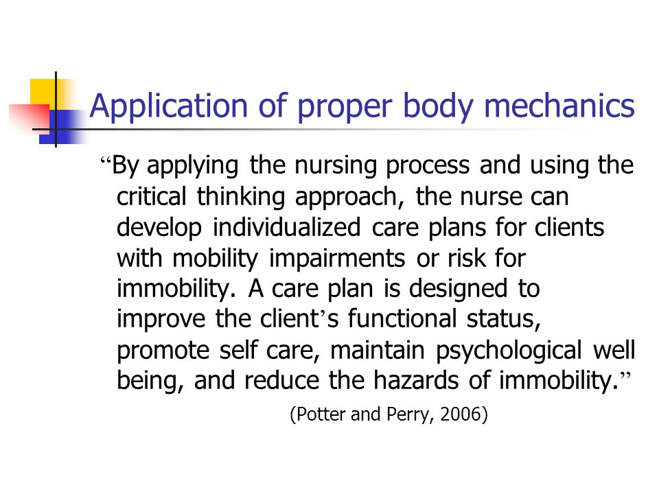 Application of proper body mechanics By applying the nursing process and using the critical thinking approach, the nurse can develop individualized care plans for clients with mobility impairments or risk for immobility.