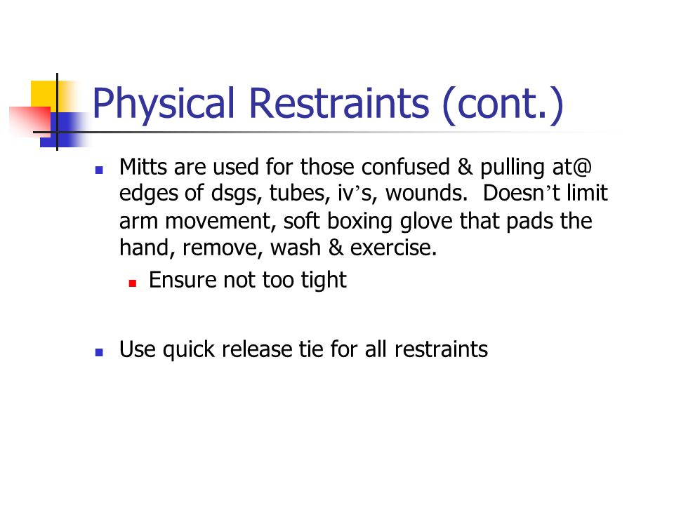 Physical Restraints (cont.) Mitts are used for those confused & pulling at@ edges of dsgs, tubes, iv ' s, wounds.