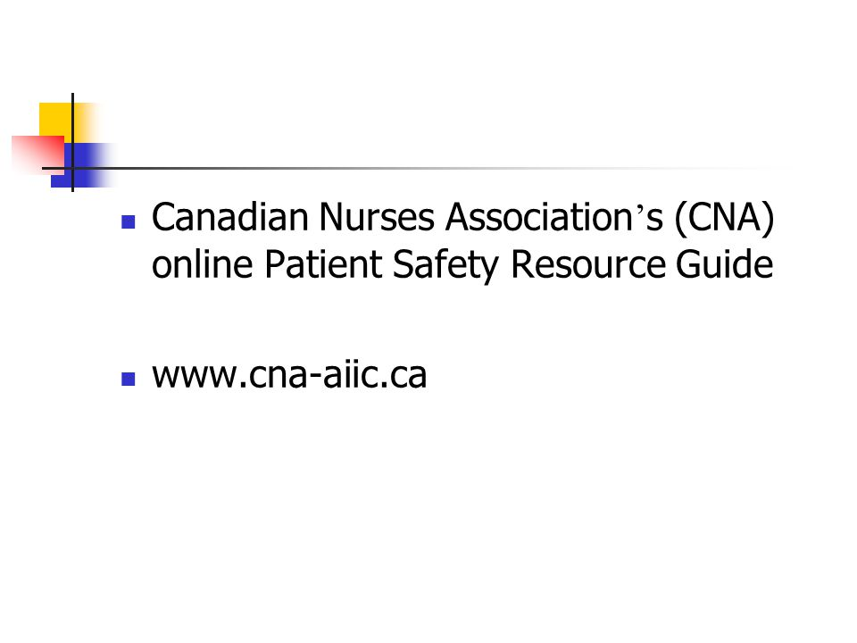 Canadian Nurses Association ' s (CNA) online Patient Safety Resource Guide www.cna-aiic.ca