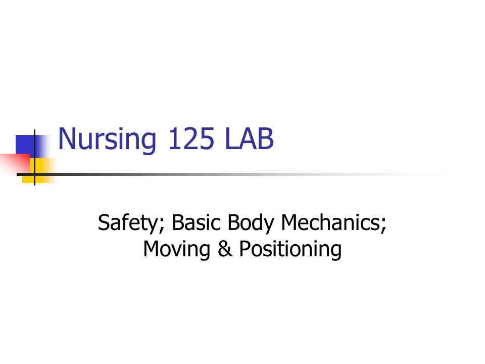 Nursing 125 LAB Safety; Basic Body Mechanics; Moving & Positioning