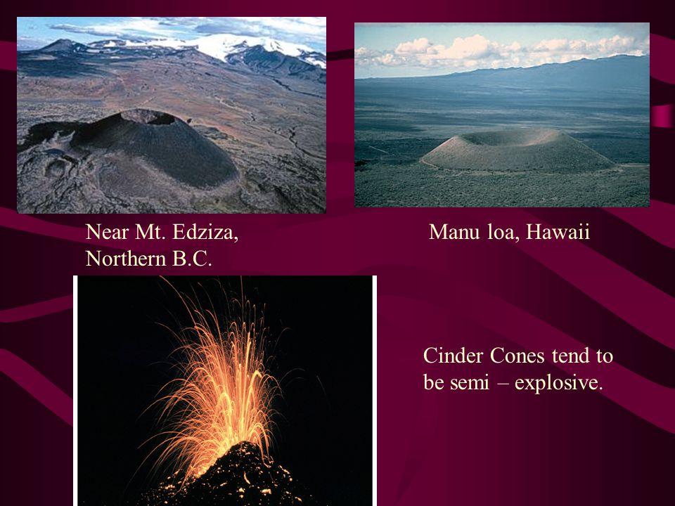 Near Mt. Edziza, Northern B.C. Manu loa, Hawaii Cinder Cones tend to be semi – explosive.