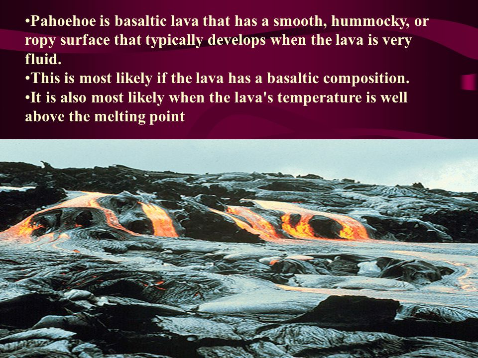 Pahoehoe is basaltic lava that has a smooth, hummocky, or ropy surface that typically develops when the lava is very fluid.