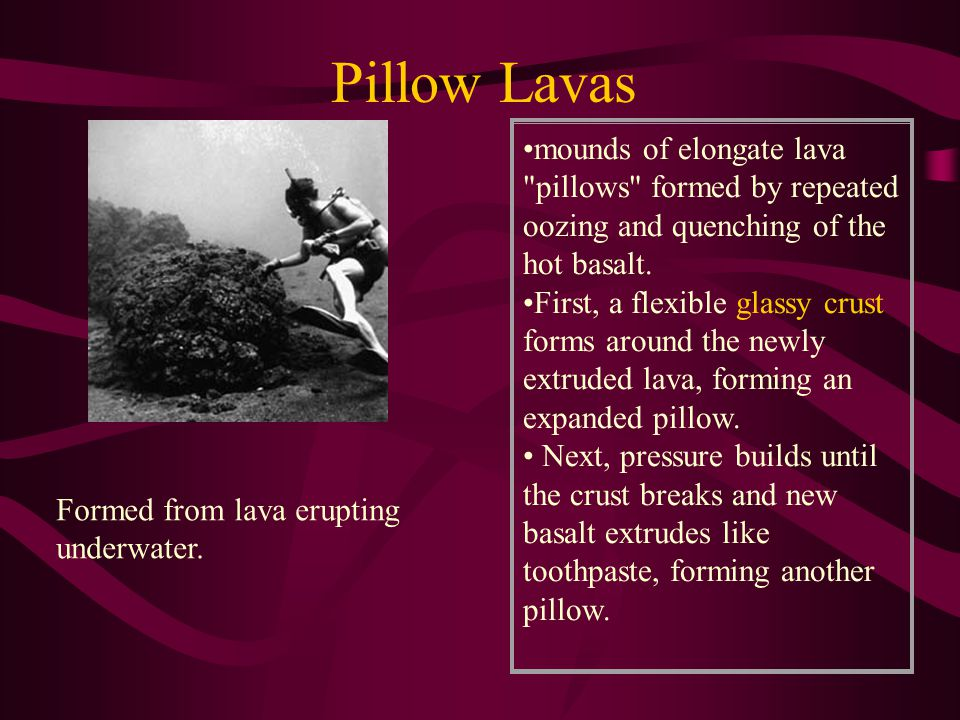 Pillow Lavas mounds of elongate lava pillows formed by repeated oozing and quenching of the hot basalt.