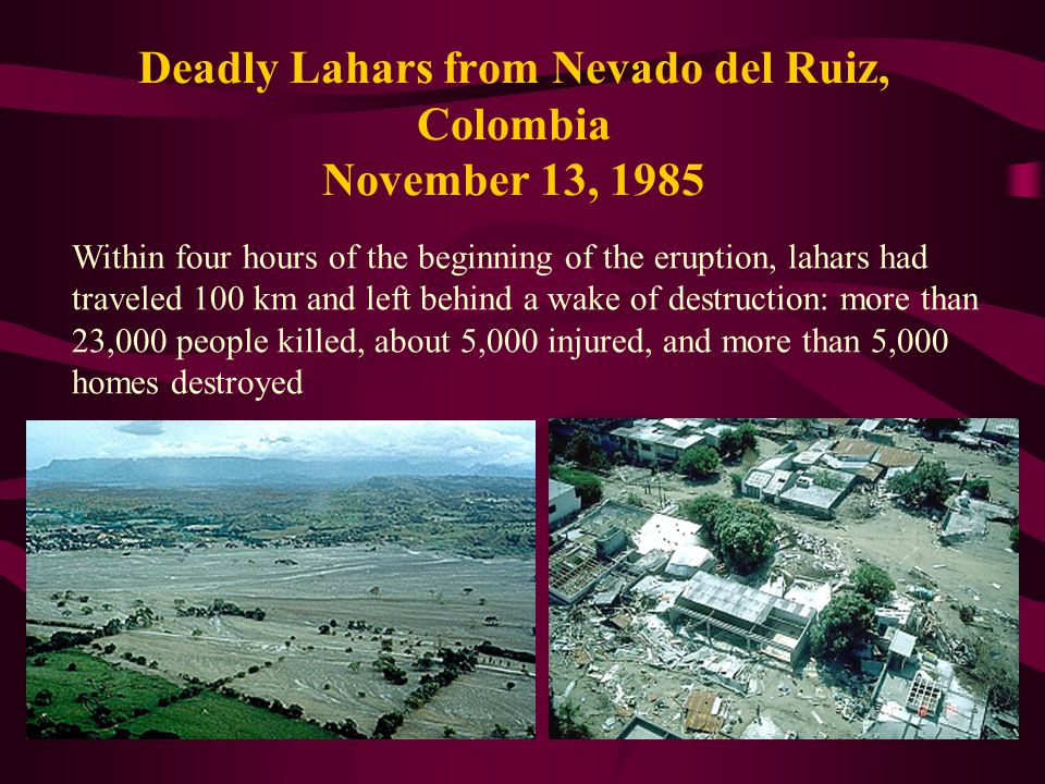Deadly Lahars from Nevado del Ruiz, Colombia November 13, 1985 Within four hours of the beginning of the eruption, lahars had traveled 100 km and left behind a wake of destruction: more than 23,000 people killed, about 5,000 injured, and more than 5,000 homes destroyed