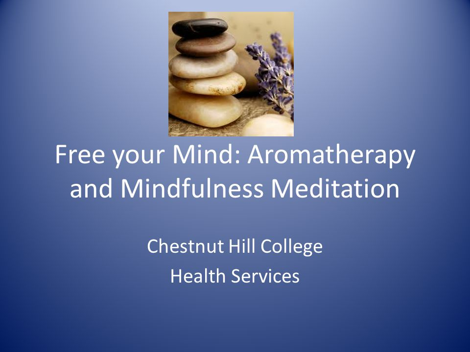 Free your Mind: Aromatherapy and Mindfulness Meditation Chestnut Hill College Health Services