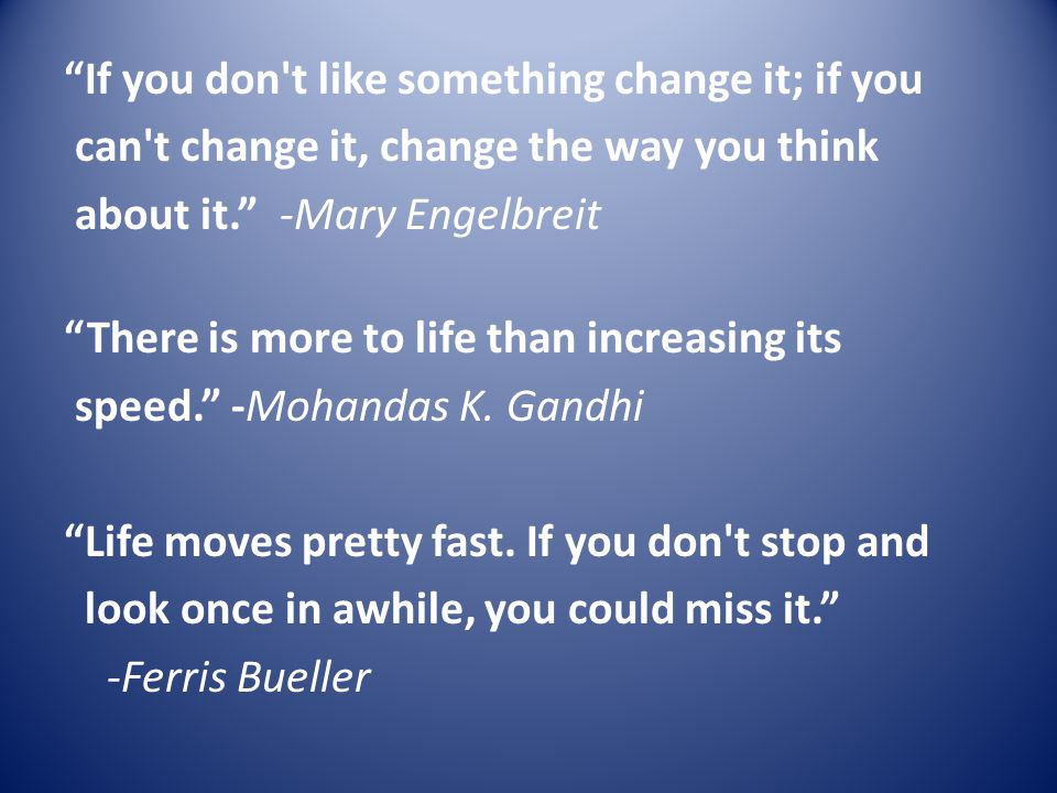 If you don t like something change it; if you can t change it, change the way you think about it. -Mary Engelbreit There is more to life than increasing its speed. -Mohandas K.