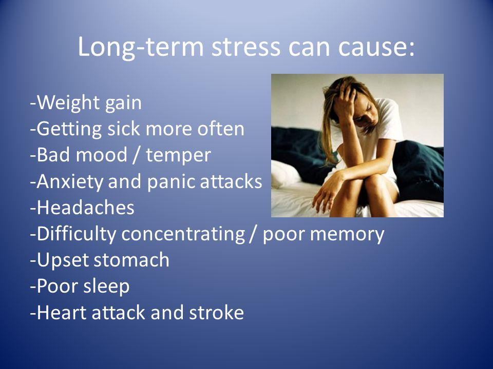 Long-term stress can cause: -Weight gain -Getting sick more often -Bad mood / temper -Anxiety and panic attacks -Headaches -Difficulty concentrating / poor memory -Upset stomach -Poor sleep -Heart attack and stroke