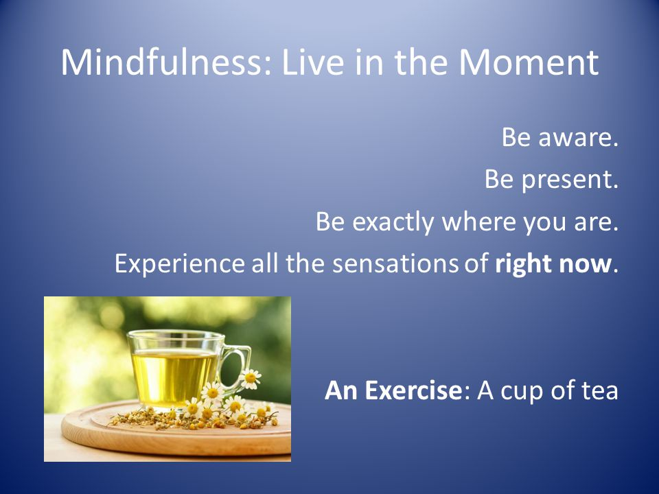 Mindfulness: Live in the Moment Be aware. Be present.