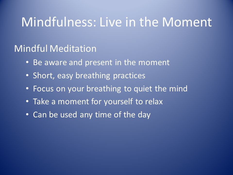 Mindfulness: Live in the Moment Mindful Meditation Be aware and present in the moment Short, easy breathing practices Focus on your breathing to quiet the mind Take a moment for yourself to relax Can be used any time of the day