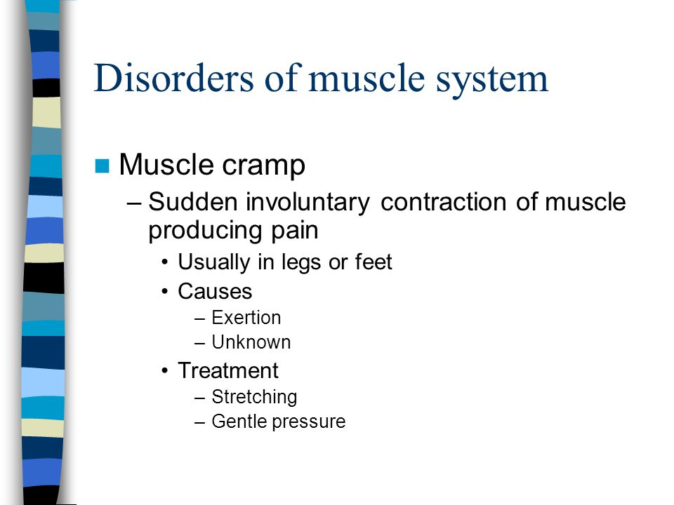 Disorders of muscle system Muscle cramp –Sudden involuntary contraction of muscle producing pain Usually in legs or feet Causes –Exertion –Unknown Tre