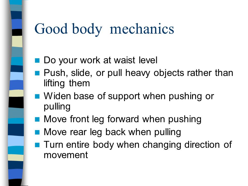 Good body mechanics Do your work at waist level Push, slide, or pull heavy objects rather than lifting them Widen base of support when pushing or pull