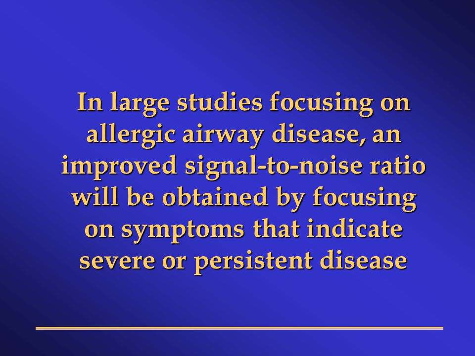 In large studies focusing on allergic airway disease, an improved signal-to-noise ratio will be obtained by focusing on symptoms that indicate severe or persistent disease