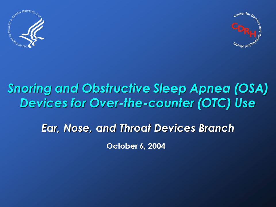 Snoring and Obstructive Sleep Apnea (OSA) Devices for Over-the-counter (OTC) Use Ear, Nose, and Throat Devices Branch October 6, 2004