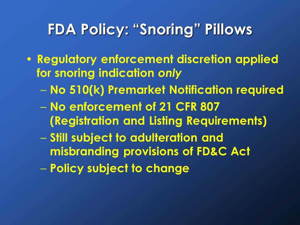 FDA Policy: Snoring Pillows Regulatory enforcement discretion applied for snoring indication only – No 510(k) Premarket Notification required – No enforcement of 21 CFR 807 (Registration and Listing Requirements) – Still subject to adulteration and misbranding provisions of FD&C Act – Policy subject to change