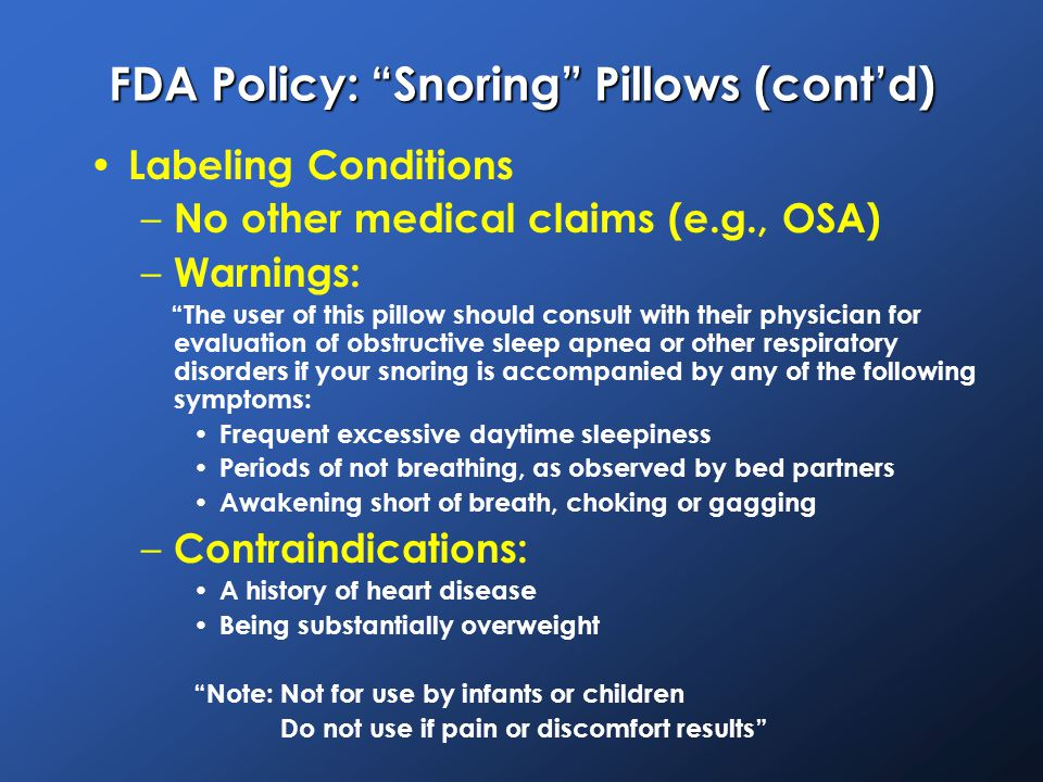 FDA Policy: Snoring Pillows (cont'd) Labeling Conditions – No other medical claims (e.g., OSA) – Warnings: The user of this pillow should consult with their physician for evaluation of obstructive sleep apnea or other respiratory disorders if your snoring is accompanied by any of the following symptoms: Frequent excessive daytime sleepiness Periods of not breathing, as observed by bed partners Awakening short of breath, choking or gagging – Contraindications: A history of heart disease Being substantially overweight Note: Not for use by infants or children Do not use if pain or discomfort results